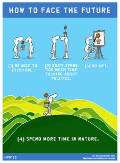HOW TO FACE THE FUTURE: [1] be nice to everyone. [2] don't spend too much time talking about politics. [3] do art.[4] spend more time in nature.