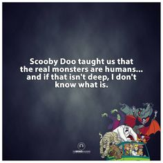 """""""Scooby Doo taught us..."""