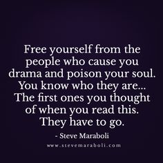 Free yourself from the people who cause you drama and poison your soul. You know who they are... The first ones you thought of when you read this. They have to go. - Steve Maraboli