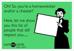Oh? So you're a homewrecker and/or a cheater? Here, let me show you this list of people that still respect you.......