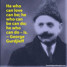 He who can love can be; he who can be can do; he who can do – is. ~ George Gurdjieff Quotes