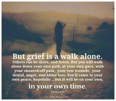 We all walk a different path thru this valley. While you may empathize you will never know exactly what I feel, nor I you. I pray that you have faith for with faith comes hope and hope gives strength to make it thru the darkest of days.