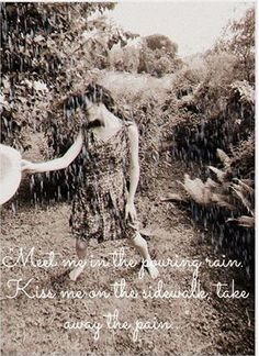 Meet me in the pouring rain, kiss me on the sidewalk, take away the pain. :DD