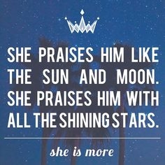 """""""Praise him, sun and moon;  praise him, all you shining stars. Praise him, you highest heavens  and you waters above the skies. Let them praise the name of the Lord,  for at his command they were created"""" - Psalm 148:3-5"""