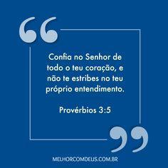 """""""Confia no Senhor de todo o teu coração, e não te estribes no teu próprio entendimento."""" Provérbios 3:5"""