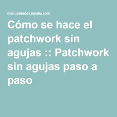Cómo se hace el patchwork sin agujas :: Patchwork sin agujas paso a paso Patch Quilt, Diy Tutorial, Patches, Quilts, Tips, Crafts, 3d, Videos, Patchwork Cushion