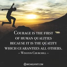 """""""Courage is the first of human qualities because it is the quality which guarantees all others."""" -Winston Churchill"""