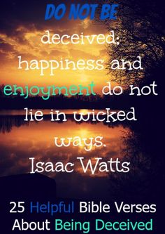Do not be deceived; happiness and enjoyment do not lie in wicked ways. Check Out 25 Helpful Bible Verses About Being Deceived