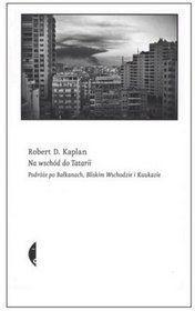 Na wschód do Tatarii. Podróże po Bałkanach, Bliskim Wschodzie i Kaukazie Robert D. Kaplan