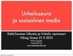 """""""Urheiluseura sosiaalisessa mediassa"""" esittelee, miten urheiluseura voi käyttää sosiaalista mediaa hyödykseen esimerkiksi tapahtumamarkkinointiin, ohjaajien tiedottamiseen tai muuhun viestintään. Esityksen lopussa on listattu asioita, joita seuran kannattaa miettiä ohjeistaessaan sosiaalisen median viestintää. Esitys pidettiin Etelä-Suomen Liikunnan ja Urheilun seminaarissa Viking Gracella lauantaina 21.9.2013."""