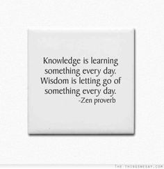 Knowledge is learning something every day wisdom is letting go of something every day