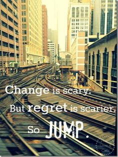 Change is scary. But regret is scarier. So JUMP. #jumpforjoy - So you want me to JUMP on some tracks? That's called suicide!!!
