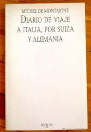 """MONTAIGNE, MICHEL DE.  Diario de viaje a Italia. por Suiza y Alemania (N MON dia) Proporciona una entrada de lujo a la Europa del siglo XVI y, al mismo tiempo, al pensamiento y al buen humor de uno de los grandes """"pintores"""" de la condición humana. Pero, además, este libro concebido para no serlo indue al lector a penetrar en un mundo insólito, a primera vista monstruoso, que permite la conivencia de la sencillez con la profundidad, de todo lo ordinario con la filosofía"""