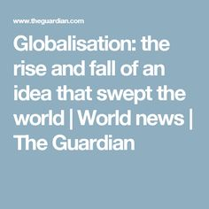 Globalisation: the rise and fall of an idea that swept the world | World news | The Guardian