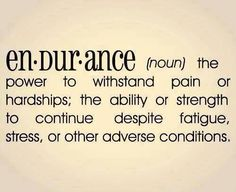 Endurance: the power to withstand pain or hardships; the ability or strength to continue despite fatigue, stress, or other adverse conditions.