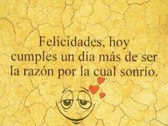 Felicidades hoy se cumple un día más de ser la razón por la que sonrío