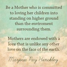 Be a Mother who is committed to loving her children into standing on higher ground than the environment surrounding them.  Mothers are endowed with a love that is unlike any other love on the face of the earth. ~Sis. Hinckley
