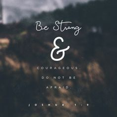 Be strong & courageous. Do not be afraid.