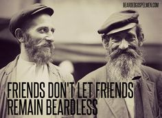 Friends don't let friends remain beardless.