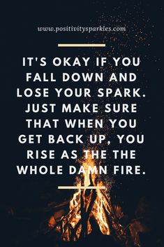 It's okay if you fall down and lose your spark. Just make sure that when you get back up, you rise as the the whole damn fire! #positivity #quotes #lifequotes #positivelife #positivethinking