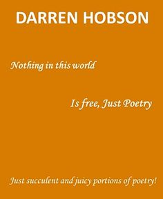 Nothing In This World Is Free, Just Poetry! by Darren Hobson http://www.amazon.co.uk/dp/B00Q2JWF7E/ref=cm_sw_r_pi_dp_r9JTwb1V2CJCX