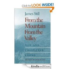 "From the Mountain, From the Valley: New and Collected Poems. 2002 Appalachian Writers Association Book of the Year James Still first achieved national recognition in the 1930s as a poet. Although he is better known today as a writer of fiction, it is his poetry that many of his essential images, such as the """"mighty river of earth,"""" first found expression. Yet much of his poetry remains out of print or difficult to find. From the Mountain, From the Valley collects all of Still's poems…"