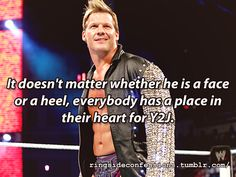 """It doesn't matter whether he is a face or a heel, everybody has a place in their heart for Y2J."""