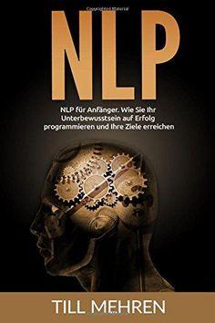 NLP für Anfänger: Wie Sie Ihr Unterbewusstsein auf Erfolg programmieren und Ihre Ziele erreichen.