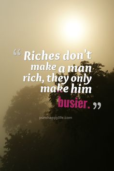 Truth Quotes: Riches don't make a man rich, they only make him busier…
