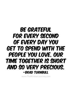 Be grateful for every second of every day you get to spend with the people you love Life goes by so quickly, so be sure to spend time with your loved ones while you can Below is a short video with a great message. Grateful Quotes, Happy Quotes, Life Quotes, Quotes Quotes, Qoutes, Uplifting Quotes, Positive Quotes, Inspirational Quotes, Insightful Quotes