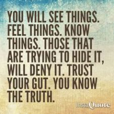 You will see things. Know things. Those that are trying to hide it, will deny it. Trust your gut. You know the truth. Yes true for me. Trust Your Gut, Trust Yourself, Reiki, Intuition Quotes, Know The Truth, My Guy, Wise Words, Quotes To Live By, Favorite Quotes