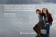 """""""To pray for a person with whom I am irritated is a beautiful step forward in love, and an act of evangelization."""" Pope Francis, The Joy of the Gospel"""