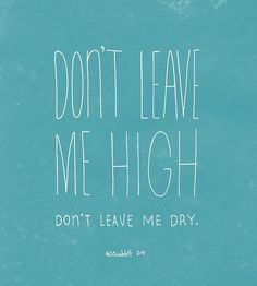 Don't leave me high. Don't leave me dry.