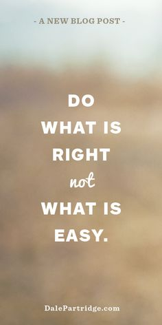 """Great Article: """"Do what is right, not what is easy.""""  Read Here -> http://dalepartridge.com/right-easy/"""