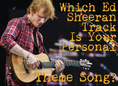 Which Ed Sheeran Track Is Your Personal Theme Song