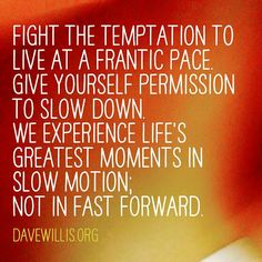 Fight the Temptation to live at a frantic pace  -  Dave Willis