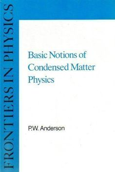 Basic Notions of Condensed Matter Physics. Author: P. W. Anderson. 549 pages. The general principles of many-body physics and perturbation theory are emphasised, providing supportive mathematical structure. This is an expansion and restatement of the second half of Nobel Laureate Philip Anderson's classic Concepts in Solids. Used Book in Good Condition.