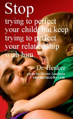 Children and parents quotes - Stop trying to perfect your child, but keep trying to perfect your relationship with him. -- Dr. Henker
