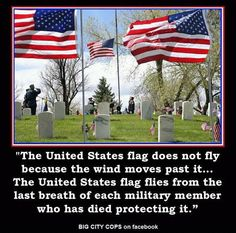 The United States flag does not fly because the wind moves past it. The United States flag flies from the last breath of each military member who has died protecting it. Thank you all for your sacrifice. I Love America, God Bless America, America America, Independance Day, Support Our Troops, Thing 1, Military Life, Military Quotes, Army Life