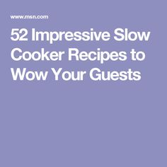 52 Impressive Slow Cooker Recipes to Wow Your Guests