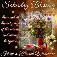 Saturday Blessing. Psalm 65:8- Have a Blessed Weekend.