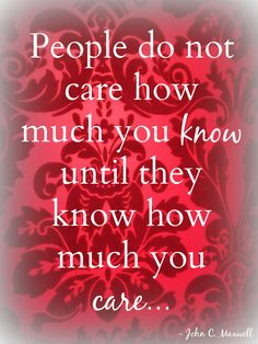 """People do not care how much you know until they know how much you care."" Quote by John C. Maxwell Photo by Brandee Pember Please like and pin my pin! And don't forget to click on my picture and follow me on facebook! leadership quotes, leadership development, quotes, quotes about strength, personal development, personal development quotes, motivational quotes."