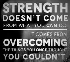 Strength doesn't come from what you can do ...It comes from overcoming the things you once thought you couldn't.