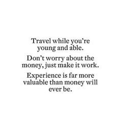 QUOTES FOR TWENTIES Travel while you're young and able. Don't worry about the money, just make it work. Experience is far more valuable than money will ever be