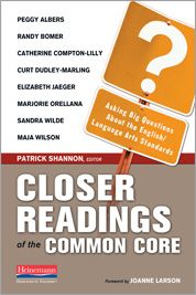 © 8/29/2013. Closer Readings of the Common Core: Asking Big Questions About the English/Language Arts Standards, edited by Patrick Shannon – Heinemann Publishing. Common Core is on everyone's lips. Common to whom? Core of what? Standards toward what end? Patrick Shannon convenes a conversation among himself, Peggy Albers, Randy Bomer, Catherine Compton-Lilly, Curt Dudley-Marling, Elizabeth Jaeger, Marjorie Orellana, Sandra Wilde, and Maja Wilson.