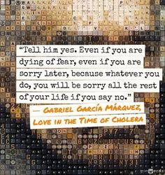 """Gabriel Garcia Marquez - one of the greatest writers of all time. For myself,  I would replace the """"him"""" with """"her"""" but the sentiment still applies. Don't be afraid to say """"yes"""" or """"hi"""" or to just be yourself...because if she falls in love with anyone, it should be that person, and not a facade."""