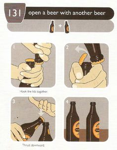 Opening a bottle of beer with another bottle of beer. Yeah my BF can do this!!