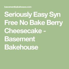 Seriously Easy Syn Free No Bake Berry Cheesecake - Basement Bakehouse