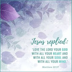 Jesus replied 'Love the Lord your God with all your heart and with all your soul and with all your mind.' Matthew 22.37