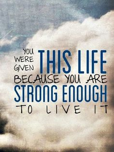 You were given this life, because you are strong enough to live it!